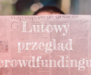 Lutowy przegląd crowdfundingu