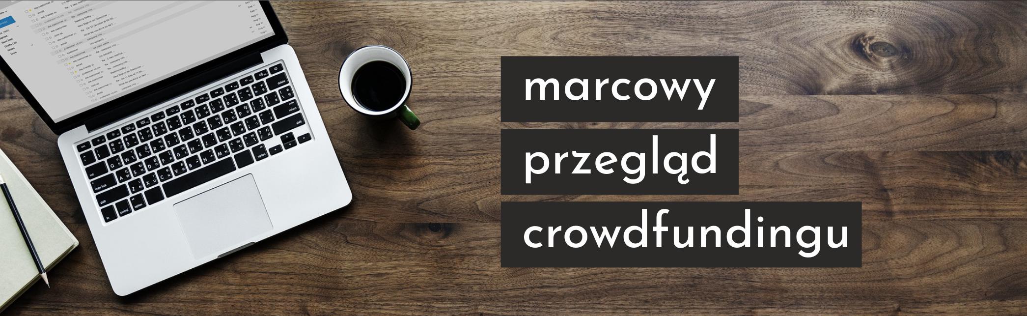 Marcowy przegląd crowdfundingu