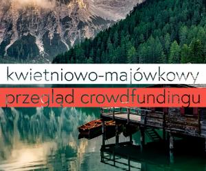 Kwietniowo-majówkowy przegląd crowdfundingu